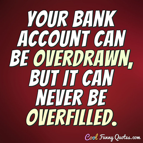 Your bank account can be overdrawn, but it can never be overfilled. - CoolFunnyQuotes.com