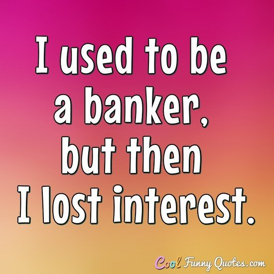 I used to be a banker, but then I lost interest. - Anonymous