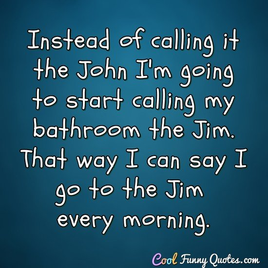 Instead of calling it the John I'm going to start calling my bathroom the Jim. That way I can say I go to the Jim every morning. - Anonymous