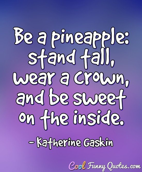 Be a pineapple: stand tall, wear a crown, and be sweet on the inside. - Katherine Gaskin