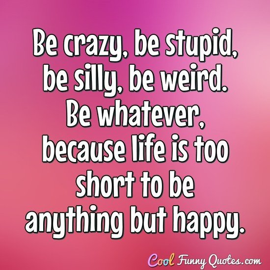 Be crazy, be stupid, be silly, be weird. Be whatever ...