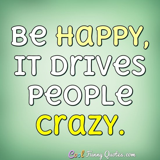 Be happy, it drives people crazy. - Anonymous