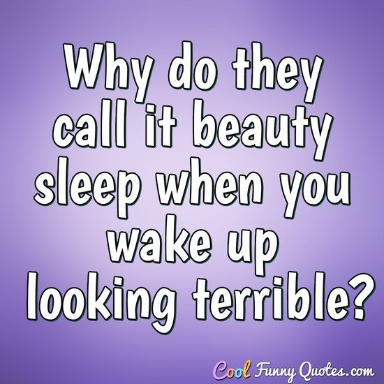 Why do they call it beauty sleep when you wake up looking terrible? - Anonymous
