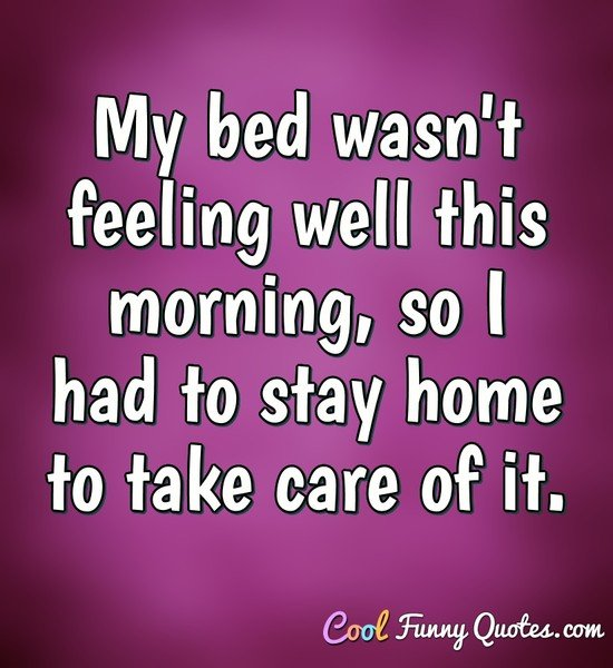 My bed wasn't feeling well this morning, so I had to stay home to take care of it. - Anonymous