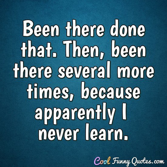 Been there done that. Then, been there several more times, because apparently I never learn. - Anonymous