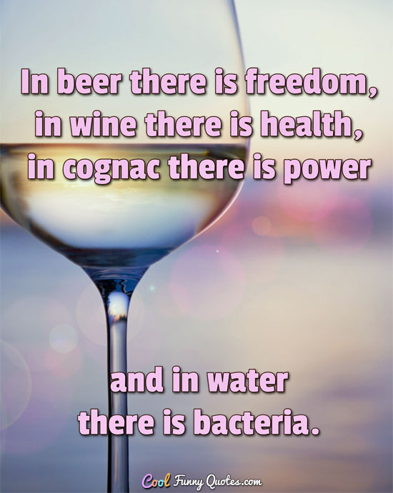 In beer there is freedom, in wine there is health, in cognac there is power and in water there is bacteria. - Anonymous