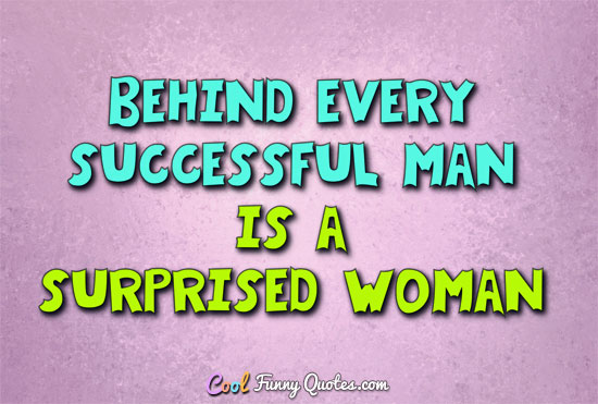 Behind Every Successful Man Is A Surprised Woman