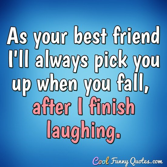 As your best friend I'll always pick you up when you fall, after I finish laughing. - Anonymous