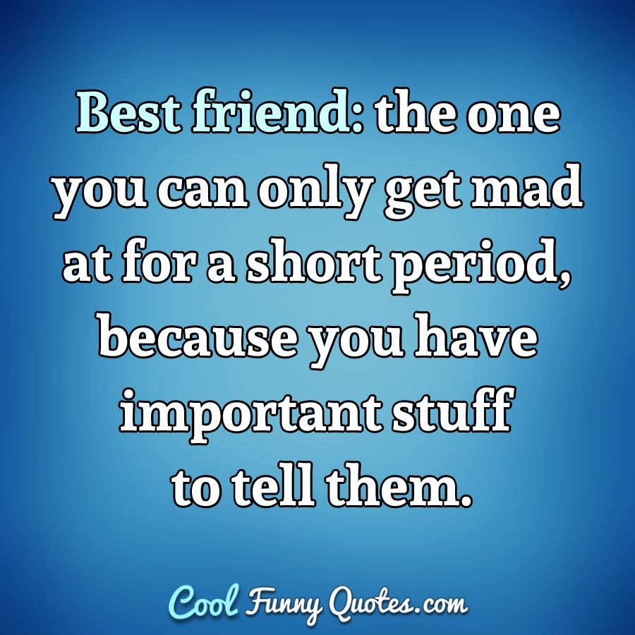 Best friend: the one you can only get mad at for a short period, because you have important stuff to tell them. - Anonymous