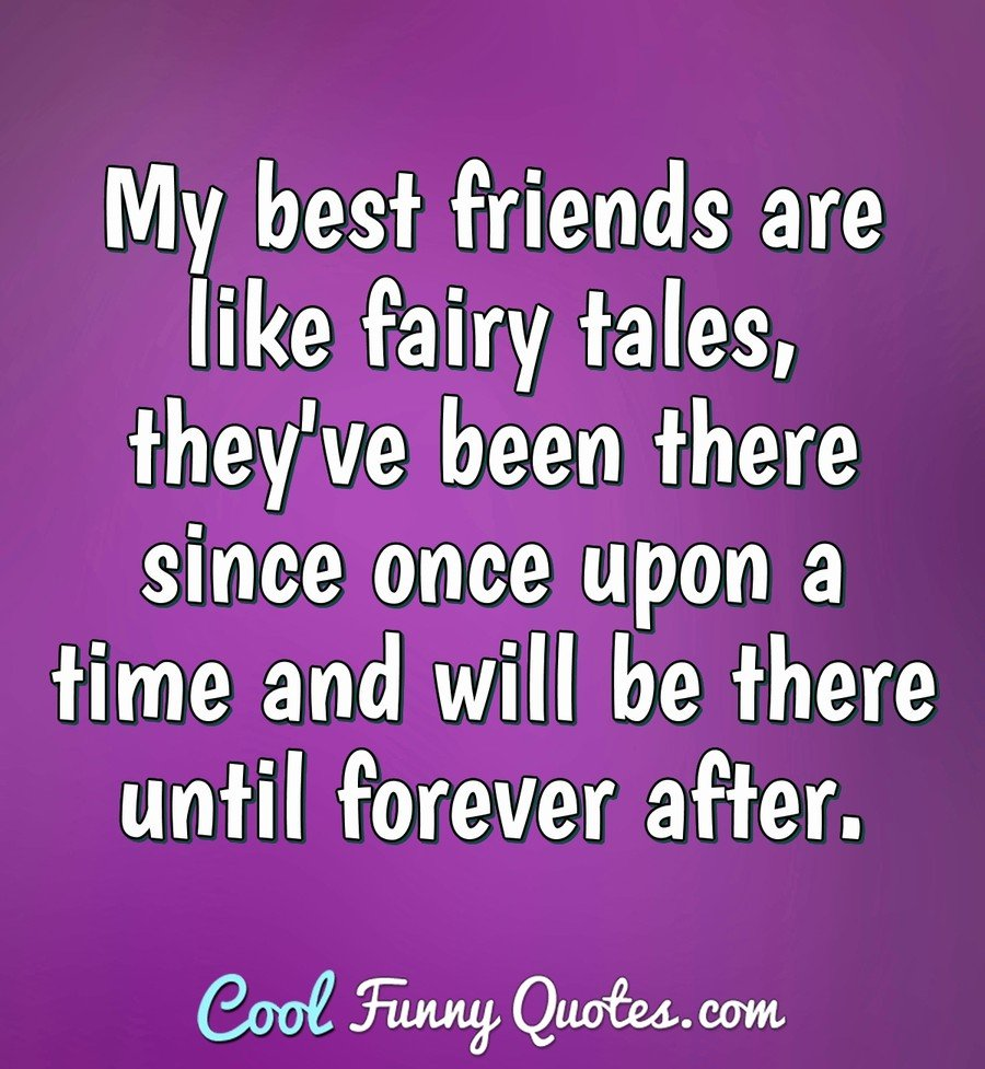 My best friends are like fairy tales, they\'ve been there ...