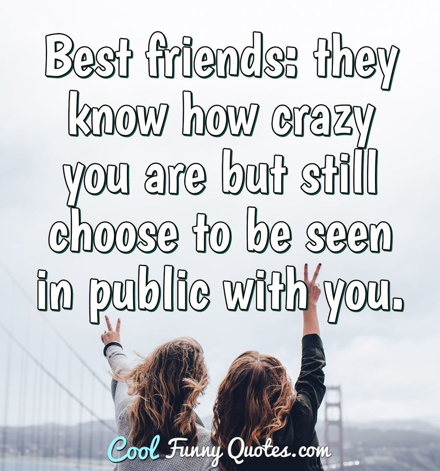 Best friends: they know how crazy you are but still choose ...