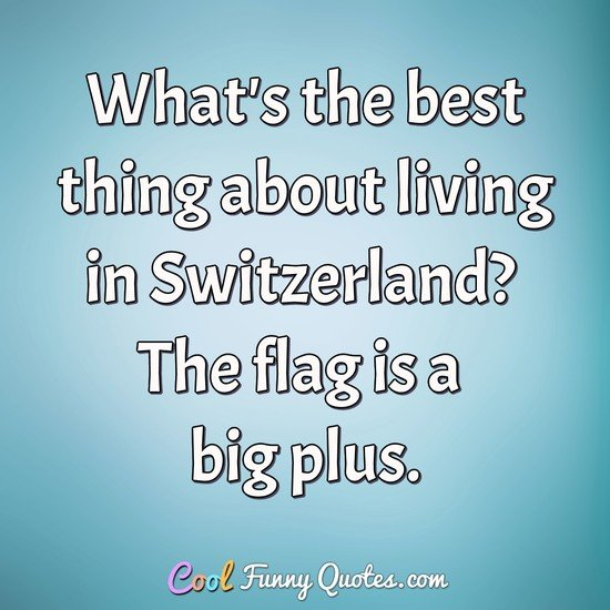 What's the best thing about living in Switzerland? The flag is a big plus. - Anonymous