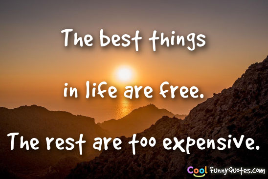The best things in life are free.  The rest are too expensive.