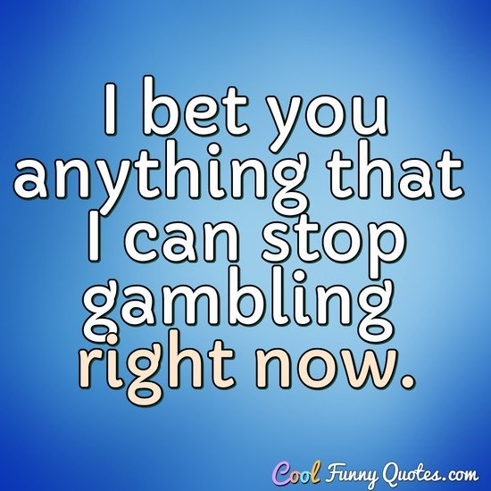 I bet you anything that I can stop gambling right now. - Anonymous