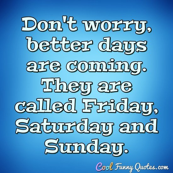 Don't worry, better days are coming. They are called Friday, Saturday and Sunday. - Anonymous