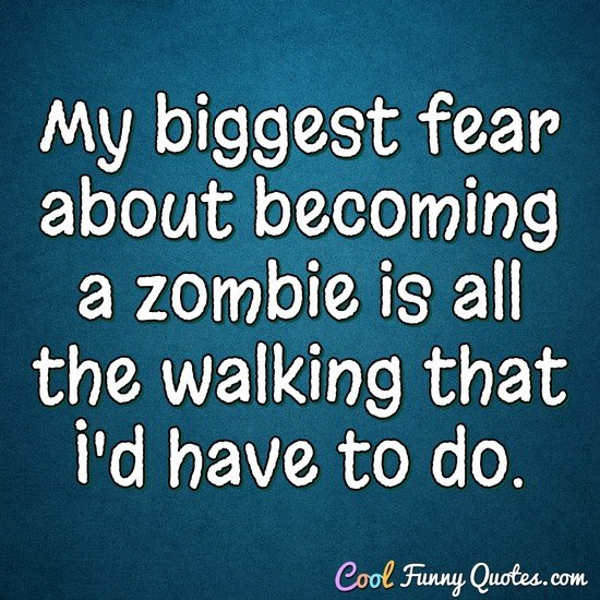 My biggest fear about becoming a zombie is all the walking that I'd have to do. - Anonymous