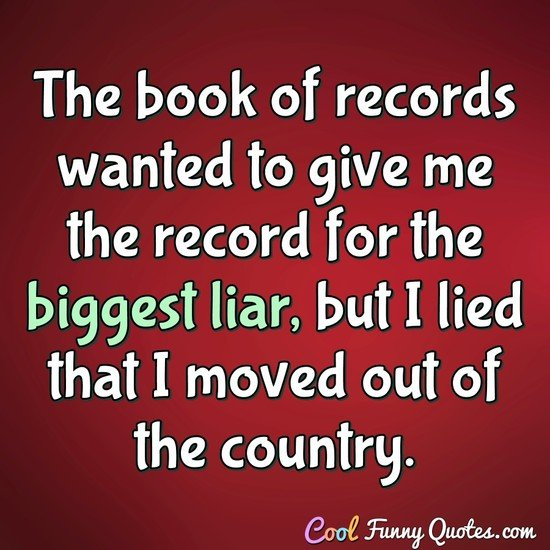 The book of records wanted to give me the record for the biggest liar, but I lied that I moved out of the country. - Anonymous