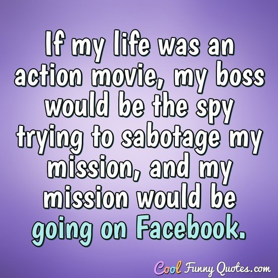 If my life was an action movie, my boss would be the spy trying to sabotage my mission, and my mission would be going on Facebook. - Anonymous