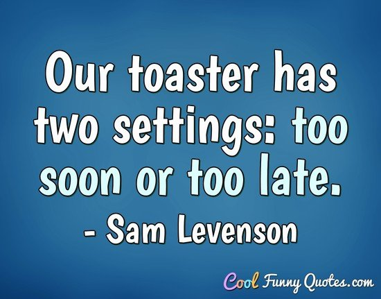 Our toaster has two settings: too soon or too late. - Sam Levenson