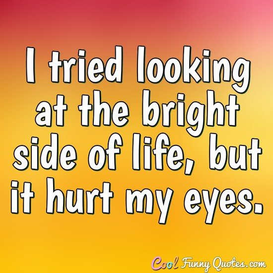 I tried looking at the bright side of life, but it hurt my eyes. - Anonymous