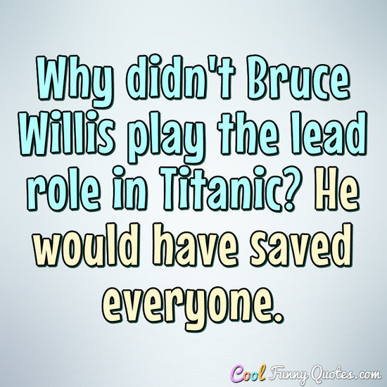 Why didn't Bruce Willis play the lead role in Titanic? He would have saved everyone. - Anonymous