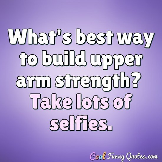 What's best way to build upper arm strength? Take lots of selfies.