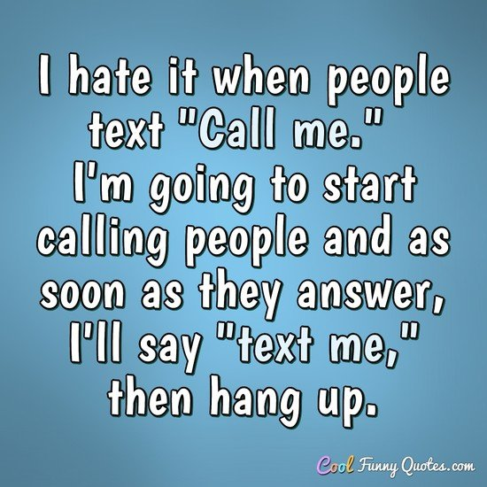 "I hate it when people text ""Call me."" I'm going to start calling people and as soon as they answer I'll say ""text me,"" then hang up. - Anonymous"
