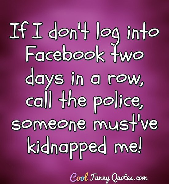 If I don't log into Facebook two days in a row, call the police, someone must've kidnapped me! - Anonymous