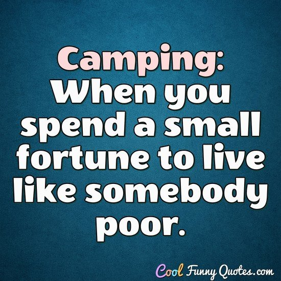 Camping: When you spend a small fortune to live like somebody poor. - Anonymous