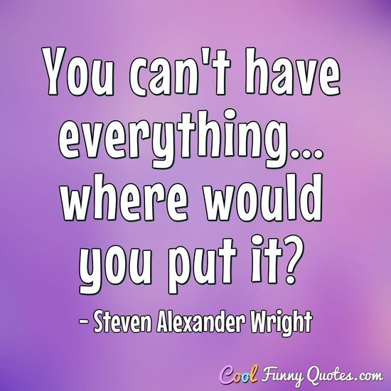 You can't have everything... where would you put it?