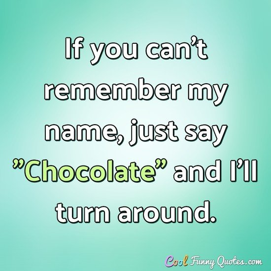 "If you can't remember my name, just say ""Chocolate"" and I'll turn around. - Anonymous"