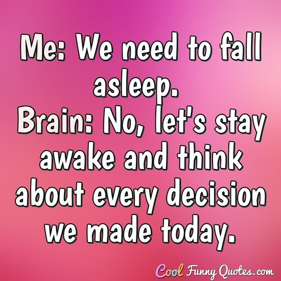 Me: We need to fall asleep. Brain: No, let's stay awake and think about every decision we made today. - Anonymous