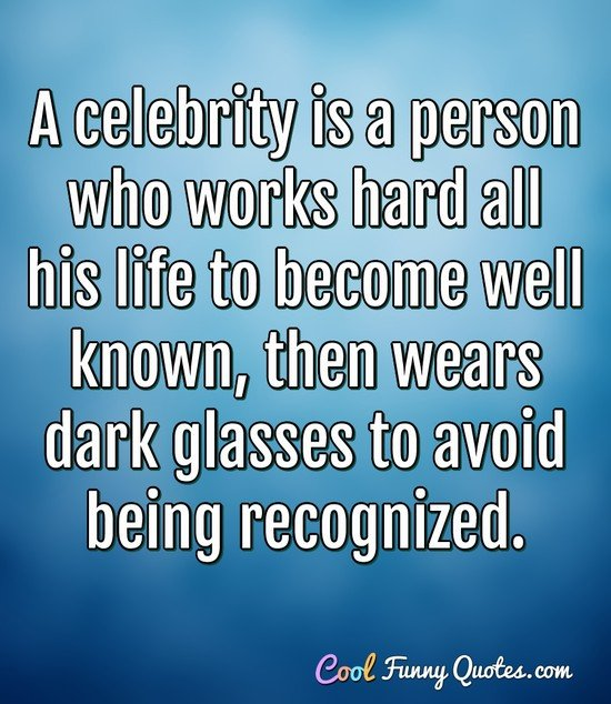 A celebrity is a person who works hard all his life to become well known, then wears dark glasses to avoid being recognized.