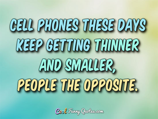 Cell phones these days keep getting thinner and smarter... people the opposite. - Anonymous