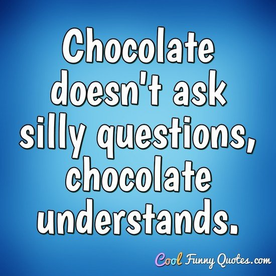Chocolate doesn't ask silly questions, chocolate understands. - Anonymous