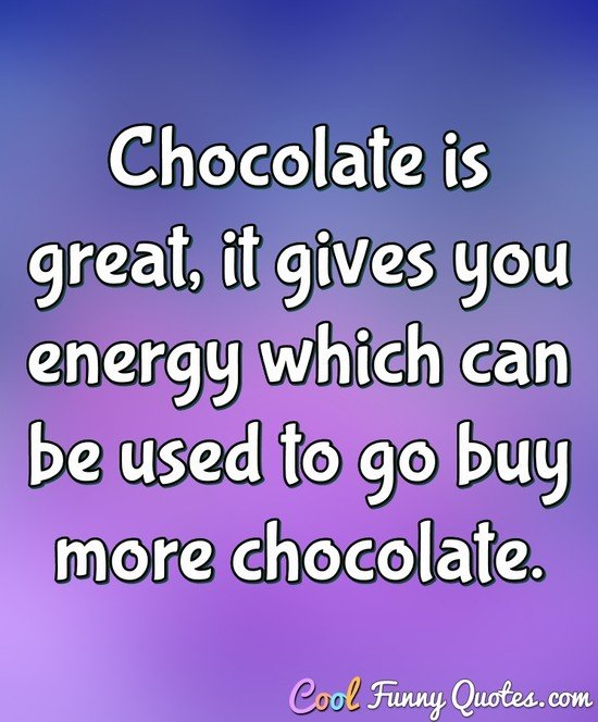Chocolate is great, it gives you energy which can be used to go buy more chocolate. - Anonymous