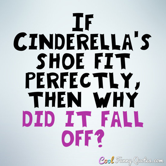 If Cinderella's shoe fit perfectly, then why did it fall off? - Anonymous