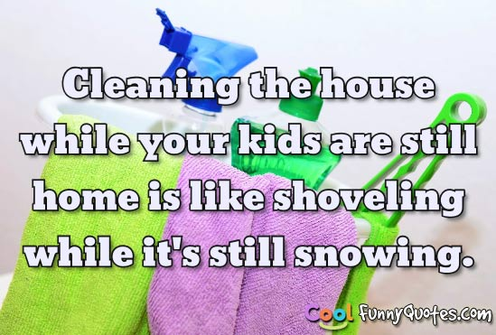 Cleaning the house while your kids are still home is like shoveling.