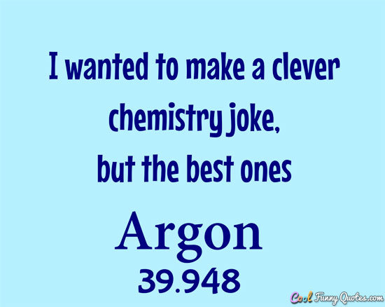 I wanted to make a clever chemistry joke, but the best ones argon.
