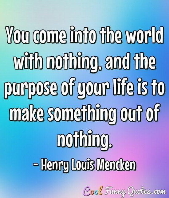 You come into the world with nothing, and the purpose of your life is to make something out of nothing. - Henry Louis Mencken