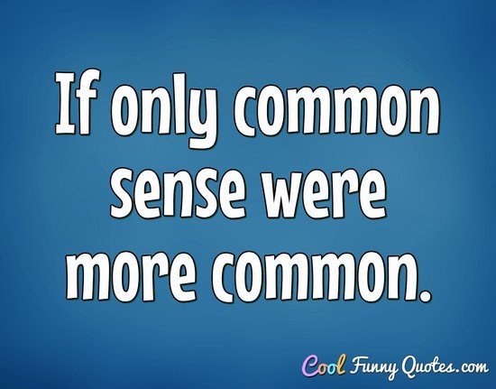 If only common sense were more common. - Anonymous