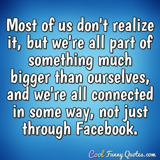 Most of us don't realize it, but we're all part of something much bigger than ourselves, and we're all connected in some way, not just through Facebook. - Anonymous