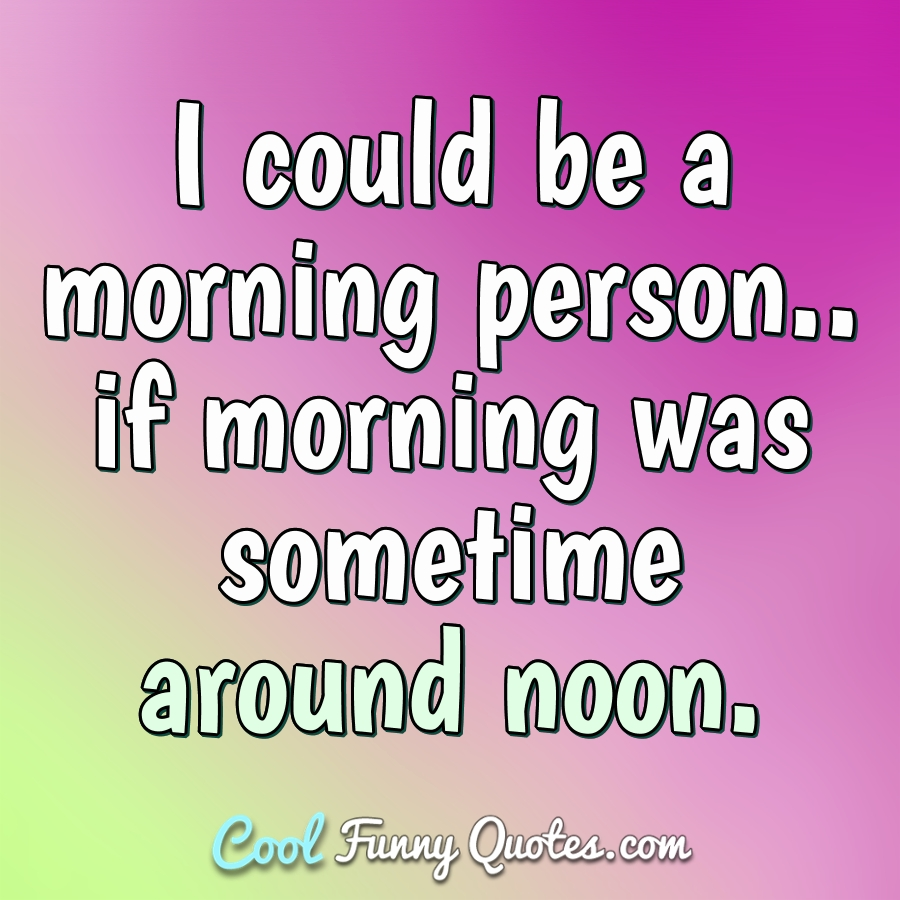 I could be a morning person.. if morning was sometime around noon. - Anonymous