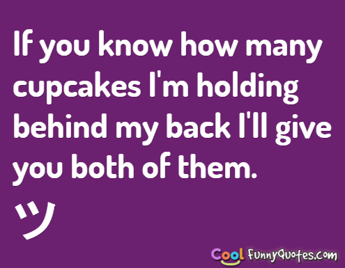 If you know how many cupcakes I\'m holding behind my back I ...