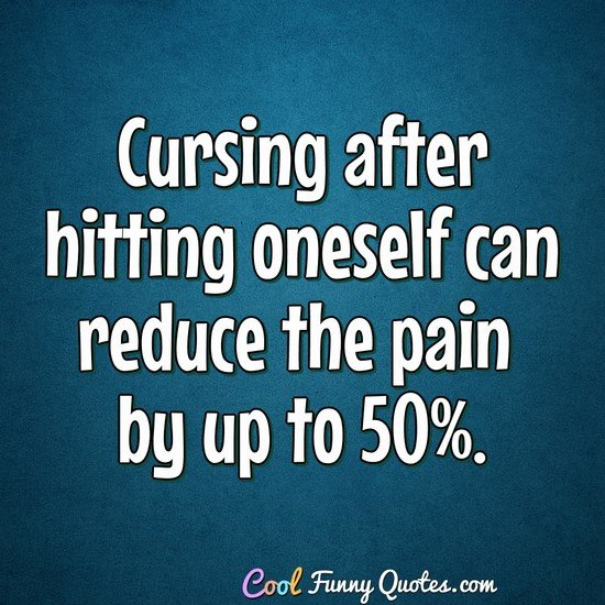 Cursing after hitting oneself can reduce the pain by up to 50%. - Anonymous