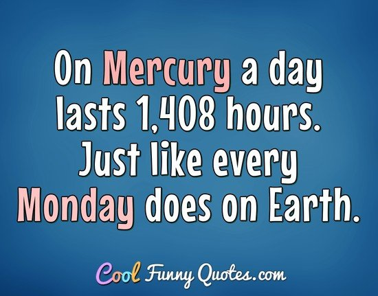 On Mercury a day lasts 1,408 hours. Just like every Monday does on Earth. - Anonymous