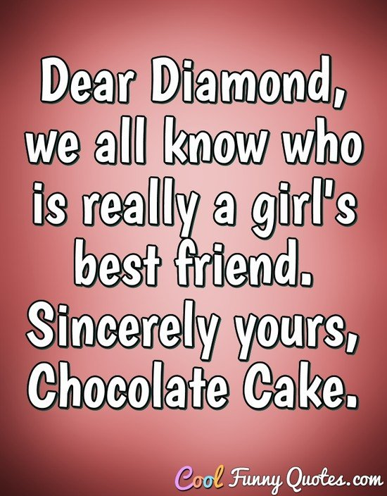 Dear Diamond, we all know who is really a girl's best friend. Sincerely yours, Chocolate Cake. - Anonymous