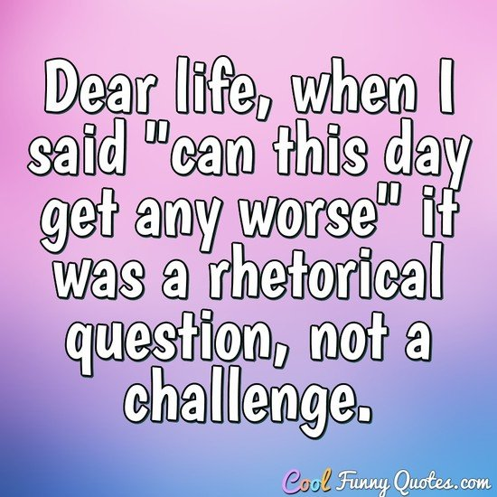 """Life Quotes Of The Day Alluring Dear Life When I Said """"can This Day Get Any Worse"""" It Was A"""