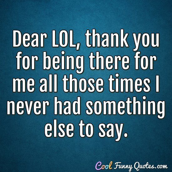 Dear LOL, thank you for being there for me all those times I never had something else to say. - Anonymous