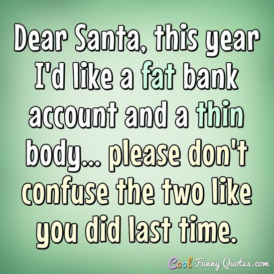 Dear Santa, this year I'd like a fat bank account, and a thin body... please don't confuse the two like you did last time. - Anonymous